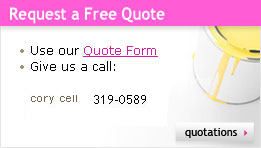 Request a Free Quote :: Use our Quote Form :: Give us a call :: cory cell 319-0589
